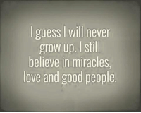 never growing up: guess l Will never  grow up. still  believe in miracles,  love and good people