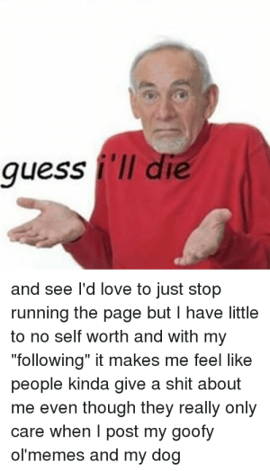 """Love, Meme, and Shit: guess 'll die  and see l'd love to just stop  running the page but I have little  to no self worth and with my  """"following"""" it makes me feel like  people kinda give a shit about  me even though they really only  care when I post my goofy  ol'memes and my dog Imágenes de I Guess Ill Die Meme Generator"""