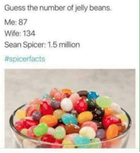 jelly bean: Guess the number of jelly beans.  Me: 87  Wife: 134  Sean Spicer: 1.5 million  #spicerf acts