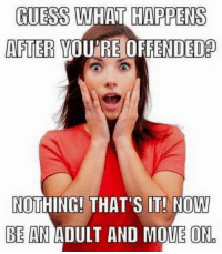 offended: GUESS WHAT HAPPENS  AFTER YOURE OFFENDED  NOTHING! THAT'S IT! NO  BE AN ADULT AND MOVE ON