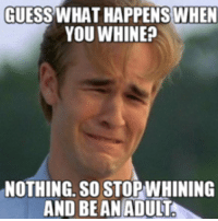 Cat Whining: GUESS WHAT HAPPENS WHEN  YOU WHINE  NOTHING. SO STOPWHINING  AND BE AN ADULT