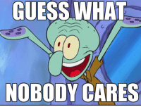 nobody cares: GUESS WHAT  NOBODY CARES
