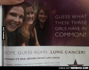 Dohoho. You got me.omg-humor.tumblr.com: GUESS WHAT  THESE THREE  GIRLS HAVE IN  COMMON?  NOPE. GUESS AGAIN...LUNG CANCER!  SHOCKING? IT'S TRUE. ANYONE CAN GET LUNG CANCER.  he Bonnie J. Addario Lung Cancer Foundation (ALCF) and its sister  Cnser Medical Institute (ALCMI),  CHECK OUT MEMEPIX.COM  MEMEPIX.COM Dohoho. You got me.omg-humor.tumblr.com
