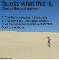 Memes, Rude, and Ted: Guess what this is.  Choose the best answer.  A. The Trump campaign victory party.  B. The crowd at a Ted Nugent concert.  C. All the republican members of MENSA.  D. All of the above.  Ojohnlund.com Tell them you found it at Rude and Rotten Republicans