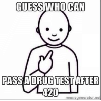 RT IF RELATABLE: GUESS WHO CAN  PASS A DRUG TEST AFTER  420  memegenerator net RT IF RELATABLE