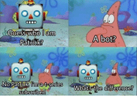 no this is patrick: guess who lanm  A bot?  Patrick?  9.0  No Patrick  a t-seriesW  ?  What's the difference