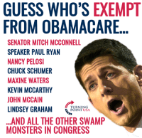 No Wonder They Aren't Working Harder To Repeal Obamacare! #BigGovSucks: GUESS WHO'S EXEMPT  FROM OBAMACARE  SENATOR MITCH MCCONNELL  SPEAKER PAUL RYAN  NANCY PELOSI  CHUCK SCHUMER  MAXINE WATERS  KEVIN MCCARTHY  JOHN MCCAIN  LINDSEY GRAHAM NSA  ...AND ALL THE OTHER SWAMP  MONSTERS IN CONGRESS  TURNING  POINT USA No Wonder They Aren't Working Harder To Repeal Obamacare! #BigGovSucks