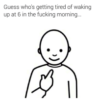 Guess who's getting tired of waking  up at 6 in the fucking morning jk. I never get up that early lol