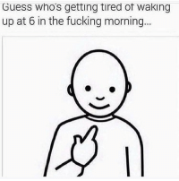 Fucking, Funny, and Guess: Guess whos getting tired of waking  up at 6 in the fucking morning... Guess who's tired of not getting coochie