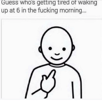 Fucking, Funny, and Guess: Guess who's getting tired of waking  up at 6 in the fucking morning. 😩 sick of it