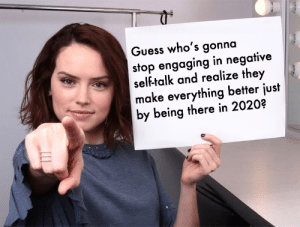 updated for the new decade.: Guess who's gonna  stop engaging in negative  self-talk and realize they  make everything better just  by being there in 2020? updated for the new decade.