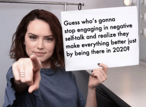 https://t.co/mOuyGy70iC: Guess who's gonna  stop engaging in negative  self-talk and realize they  make everything better just  by being there in 2020? https://t.co/mOuyGy70iC
