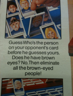 Guess, Hitler, and All The: Guess Who's the person  on your opponent's card  before he guesses yours.  Does he have brown  eyes? No.Then eliminate  all the brown-eyed  people! Isn't this how Hitler started?