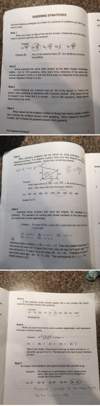 """Complex, Life, and Psat: GUESSING STRATEGIES  Use the following strategies as a basis for guessing on problems you don't  how to solve.  Rule 1  When you have no idea of the correct answer, choose the one has  that most in common with the other answers.  choose (B): Four of the answers have v3. four divide by 2 and four  are positive.  Rule 2  Avoid guessing the same letter answer as the letter chosen immediately  before. Out of 165 questions, there were three instances of the same letter  answer repeated 3 times in a row and there were no instances of the same letter  answer repeated 4 times in a row.  Rule 3  Avoid choosing non answers such as """"All of the above"""" or """"None of the  above"""" when guessing on questions with 5 answer choices. Only select this type  of answer if you know that it is correct. out of 165 questions, these answers  were correct only twice.  Rule 4  don't when asked for the smallest number of things that meet a certain greatest  choose the smallest answer when guessing. When asked for the number, don't choose the greatest answer when guessing.  Test Preparation Workshops  Rul  avC   Rule Many geometry problems can be solved by a  provided  Hno diagram from remaining eliminating impossible answers  Guess using estimation.  ook at the  pi  240  27  Example  In the figure above, if AB  27, CD  20 and the area of  ADC 240, what is the area of polygon ABCD?  (A) 420 (B) 480 (c) 540 (D) 5  (E) 680  Guess C or D  Rule 9  Substitute whole numbers that meet the criteria, for variables in  problems. The operation for solving with whole numbers is the same opera  you would use to solve algebraically.  Example  If a man will be x years old y years from now, how old  years ago?  (A) x y z (B) x-y+ z (C) x+ y 2  (D) x -y z (E) -x y z  Substitute whole n  40, y 10, z. 5. Then the problem becomes.  man will be 40 years old 10 years from now, how old was he years ago  5 man will be 40 in 10 years, he is 30 today (40 The  years old 5 years ago. (40 10 5 25). This"""