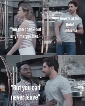 "Memes, California, and Hotel: Guests at the  Hotel  California  ""You san check out  anytime you like""  Butyou can  never leave Welcome to the Hotel California"