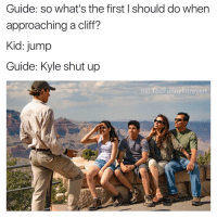 Introvert, Shut Up, and Dank Memes: Guide: So what's the first I should do when  approaching a cliff?  Kid: jump  Guide: Kyle shut up  G TheFunny Introvert Kyles bein a lil fuckin smartass