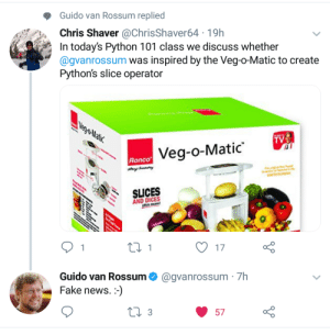 Fake, News, and Hell: Guido van Rossum replied  Chris Shaver @ChrisShaver64 19h  In today's Python 101 class we discuss whether  @gvanrossum was inspired by the Veg-o-Matic to create  Python's slice operator  Veg-o-Matic  Ronco  SLICES  A AND DICES  O17  Guido van Rossum@gvanrossum 7h  Fake news.:-)  57 Thatd be one hell of a class