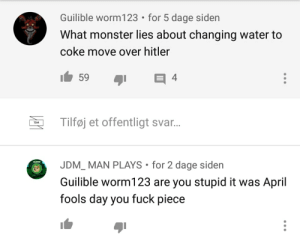 I too am a fuck piece: Guilible worm123 • for 5 dage siden  What monster lies about changing water to  coke move over hitler  59  Tilføj et offentligt svar.  TZAR  JDM_ MAN PLAYS • for 2 dage siden  Guilible worm123 are you stupid it was April  fools day you fuck piece I too am a fuck piece