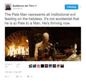 Dad, Food, and Fucking: Guillermo del Toro  @RealGDT  Following  The Pale Man represents all institutional evil  feeding on the helpless. It's not accidental that  he is a) Pale b) a Man. He's thriving now  RETWEETS  LIKES  35  70  3:05 AM-2 Feb 2017  3 priestessamy:  the-real-ted-cruz:  multiplegenredisorder:  martunamajor:  unlimitedtrashworks:  legalizevore: my dad guillermo laying it out  His table is piled high with food he will never touch but he will kill you for taking the smallest morsel, even if you are starving  shit how did I completely miss the point of this part  Also, his eyes aren't in his head. They're in his hands. He only sees what he reaches for, what he desires, what he wants.   what level of woke  Guillermo del Toro is a fucking artist and he knows what he's doing. I love that man