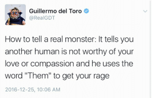 "Love, Monster, and Target: Guillermo del Toro  @RealGDT  How to tell a real monster: It tells you  another human is not worthy of your  love or compassion and he uses the  word ""Them"" to get your rage  2016-12-25, 10:06 AM tayefeth: oxfordcommaforever:  dragonreine:  triumphoftheking:  lyraciilee:   ladyshinga:  sandovers: you guys, i love this man so so so much in before nazis twist this around and say we're being intolerant   I read an interesting article once that said that in a tolerant society, the only way to keep it working was to become intolerant to intolerance if that makes sense.   It's called the irony of tolerance or something like that. And it was written in the 1940's. Give you one guess as to what inspired that article.  Full quote on the paradox of tolerance: https://www.goodreads.com/quotes/25998-the-so-called-paradox-of-freedom-is-the-argument-that-freedom simplified image version:   always say ""fuck right off"" to fascism   Tolerance is a peace treaty, not a personal virtue."