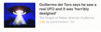 "Saw, Tumblr, and Alien: Guillermo del Toro says he saw a  real UFO and it was 'horribly  designed'  The Shape of Water director Guillermo  2.4K by Laura Hudson/2d <p><a href=""http://dragon-in-a-fez.tumblr.com/post/168945805021/imagine-you-saw-an-alien-spacecraft-and-your-first"" class=""tumblr_blog"">dragon-in-a-fez</a>:</p><blockquote><p>imagine you saw an alien spacecraft and your first reaction was to critique its flat color palette and unimaginative lines</p></blockquote>"