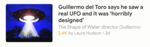 "Bad, Beer, and Life: Guillermo del Toro says he saw a  real UFO and it was 'horribly  designed'  The Shape of Water director Guillermo  2.4K by Laura Hudson/2d elphabaforpresidentofgallifrey:  doux-amer:  truestoriesaboutme:  dragon-in-a-fez: imagine you saw an alien spacecraft and your first reaction was to critique its flat color palette and unimaginative lines The Truth is Out There and It Has Bad Aesthetics  Because context actually makes the already great headline even greater:  ""I know this is horrible,"" del Toro continues. ""You sound like a complete lunatic, but I saw a UFO. I didn't want to see a UFO. It was horribly designed. I was with a friend. We bought a six-pack. We didn't consume it, and there was a place called Cerro del Cuatro, ""Mountain of the Four,"" on the periphery of Guadalajara. We said, 'Let's go to the highway.' We sit down to watch the stars and have the beer and talk. We were the only guys by the freeway. And we saw a light on the horizon going super-fast, not linear. And I said, 'Honk and flash the lights.' And we started honking."" The UFO, says del Toro, ""Went from 1,000 meters away [to much closer] in less than a second — and it was so crappy. It was a flying saucer, so clichéd, with lights [blinking]. It's so sad: I wish I could reveal they're not what you think they are. They are what you think they are. And the fear we felt was so primal. I have never been that scared in my life. We jumped in the car, drove really fast. It was following us, and then I looked back and it was gone."" (x)    the same man that made a movie about making giant robots to fight aliens SAW SOME ALIENS, INSULTED THEIR AESTHETIC, and RAN AWAY SCREAMING"