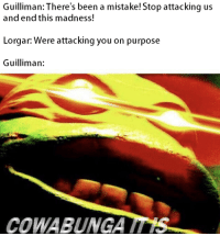 Fear, Been, and Madness: Guilliman: There's been a mistake! Stop attacking us  andend this madness!  Lorgar: Were attacking you on purpose  Guilliman:  COWABUNGA Know no Fear.jpg