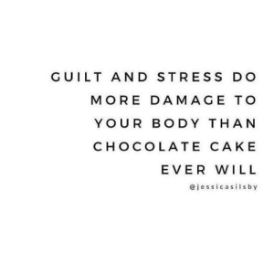 Hahaha: GUILT AND STRES S DO  MORE DAMAGE TO  YOUR BODY THAN  CHOCOLATE CAKE  EVER WILL  @jessicasilsby Hahaha