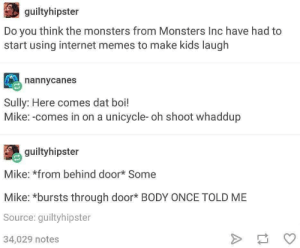 Internet, Memes, and Monsters Inc: guiltyhipster  Do you think the monsters from Monsters Inc have had to  start using internet memes to make kids laugh  nannycanes  Sully: Here comes dat boi!  Mike:-comes in on a unicycle- oh shoot whaddup  guiltyhipster  Mike: *from behind door* Some  Mike: *bursts through door* BODY ONCE TOLD ME  Source: guiltyhipster  34,029 notes Making a better tomorrow, today.