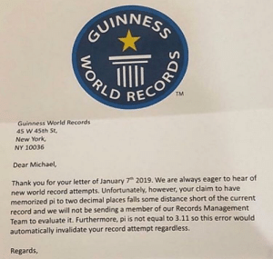 New York, Thank You, and Michael: GUINNESS  TM  Guinness World Records  45 W 45th St  New York  NY 10036  Dear Michael,  Thank you for your letter of January 7 2019. We are always eager to hear of  new world record attempts. Unfortunately, however, your claim to have  memorized pi to two decimal places falls some distance short of the current  record and we will not be sending a member of our Records Management  Team to evaluate it. Furthermore, pi is not equal to 3.11 so this error would  automatically invalidate your record attempt regardless.  Regards,  WORLD It could've been worse
