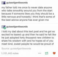 And Then He Said: guiseofgentlewords  my father told me once to never date anyone  who talks smoothly around you from the start  because if someone likes you they should be a  little nervous and honestly i think that's some of  the best advice anyone has ever given me  喝guiseofgentlewords  i told my dad about this text post and he got so  excited he teared up and then he said he felt like  he just adopted forty thousand new children to  share his wisdom with and he hopes all of you  meet kind, sweet people he would be proud of  Source: guiseofgentlewords  1,101,442 notes