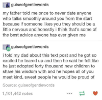 <p>Good advice, wholesome dad</p>: guiseofgentlewords  my father told me once to never date anyone  who talks smoothly around you from the start  because if someone likes you they should be a  little nervous and honestly i think that's some of  the best advice anyone has ever given me  guiseofgentlewords  i told my dad about this text post and he got so  excited he teared up and then he said he felt like  he just adopted forty thousand new children to  share his wisdom with and he hopes all of you  meet kind, sweet people he would be proud of  Source: quiseofgentlewords  1,101,442 notes <p>Good advice, wholesome dad</p>