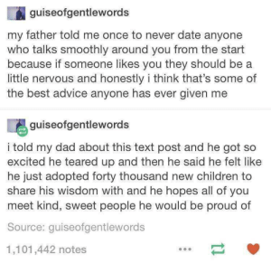 Good advice, wholesome dad: guiseofgentlewords  my father told me once to never date anyone  who talks smoothly around you from the start  because if someone likes you they should be a  little nervous and honestly i think that's some of  the best advice anyone has ever given me  guiseofgentlewords  i told my dad about this text post and he got so  excited he teared up and then he said he felt like  he just adopted forty thousand new children to  share his wisdom with and he hopes all of you  meet kind, sweet people he would be proud of  Source: quiseofgentlewords  1,101,442 notes Good advice, wholesome dad