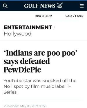 Frick, Music, and News: GULF NEWs E  Q  Gold Forex  Isha 8:14PM  ENTERTAINMENT  Hollywood  'Indians are poo poo'  says defeated  PewDiePie  YouTube star was knocked off the  No 1 spot by film music label T-  Series  Published: May 05, 2019 09:58 What the Frick is this?