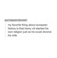 Tumblr, Henry VIII, and Henry: gumiappendsweet:  my favorite thing about european  history is that henry viii started his  own religion just so he could divorce  his wife DIVORCED, BEHEADED AND DIED, DIVORCED, BEHEADED, SURVIVED. KING HENRY VIII HE HAD SIX SORRY WIVES, SOME MIGHT SAY HE RUINED THEIR LIVES