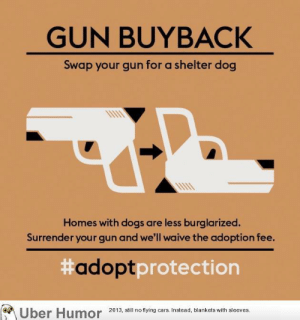failnation:  Ignoring the politics, this anti-gun pro-adoption poster design: GUN BUYBACK  Swap your gun for a shelter dog  Homes with dogs are less burglarized.  Surrender your gun and we'll waive the adoption fee.  #tection  adoptpro  2013, still no flying cars. Instead, blankets with sleeves. failnation:  Ignoring the politics, this anti-gun pro-adoption poster design