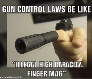 """Be Like, Control, and Gun: GUN CONTROL LAWS BE LIKE  @AngryCops  CILLEGAL HIGH CAPACITY  FINGER MAG""""  made with mematic Hmmm"""