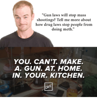 "Also, way to inadvertently admit drug laws don't work.: ""Gun laws will stop mass  shootings? Tell me more about  how drug laws stop people from  doing meth.""  YOU, CAN'T MAKE.  A. GUN AT HOME.  IN. YOUR. KITCHEN.  CAFE Also, way to inadvertently admit drug laws don't work."