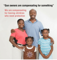 """Children, Gun, and Who: """"Gun owners are compensating for something""""  We are compensating  for having children  who need protection"""