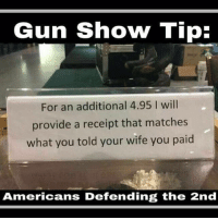 America, Friends, and Memes: Gun Show Tip:  For an additional 4.95 I will  provide a receipt that matches  what you told your wife you paid  Americans Defending the 2nd 😄 ✅ Double tap the pic ✅ Tag your friends ✅ Check link in my bio for badass stuff - usarmy 2ndamendment soldier navyseals gun flag army operator troops tactical armedforces weapon patriot marine usmc veteran veterans usa america merica american coastguard airman usnavy militarylife military airforce tacticalgunners