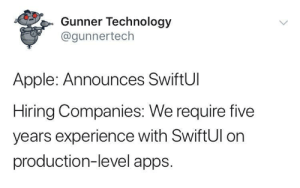 Start putting that resume together: Gunner Technology  @gunnertech  Apple: Announces SwiftUI  Hiring Companies: We require five  years experience with SwiftUl on  production-level apps. Start putting that resume together