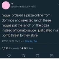 Blackpeopletwitter, Pizza, and Domino's: @GUNNERSELLWHITE  nigga i ordered a pizza online from  dominos and selected ranch these  niggas put the ranch on the pizza  instead of tomato sauce i just called in a  bomb threat to they store  1/7/18, 9:27 PM from Atlanta, GA  3,538 Retweets 14.2K Likes <p>You only had one job (via /r/BlackPeopleTwitter)</p>