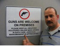 <p>This sign needs to be everywhere.</p>: GUNS ARE WELCOME  ON PREMISES  PLEASE KEEP ALL WEAPONS  HOLSTERED UNLESS NEED ARISES.  IN SUCH CASE, JUDICIOUS  MARKSMANSHIP IS APPRECIATED. <p>This sign needs to be everywhere.</p>