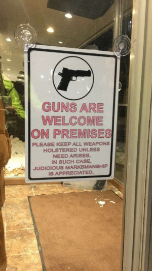 Holstered: GUNS ARE  WELCOME  ON PREMISES  PLEASE KEEP ALL WEAPONS  HOLSTERED UNLESS  NEED ARISES,  IN SUCH CASE  JUDICIOUS MARKSMANSHIP  IS APPRECIATED  ELVIS