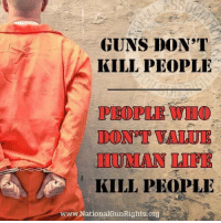 Guns, Life, and Memes: GUNS DON T  KILL PEOPLE  PEOPLE WIIO  DON T VALUE  IIUMAN LIFE  KILL PEOPLE  w.NationalGunRights.org