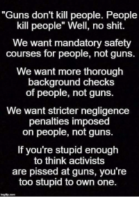 "Memes, Nails, and 🤖: ""Guns don't kill people. People  kill people"" Well, no shit.  We want mandatory safety  courses for people, not guns.  We want more thorough  background checks  of people, not guns.  We want stricter negligence  penalties imposed  on people, not guns.  If you're stupid enough  think activists  are pissed at guns, you're  too stupid to own one.  ingtip com Nailed it."