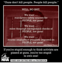 """Memes, 🤖, and Nra: """"Guns don't kill people. People kill people.""""  WELL, NO SHIT.  We want  mandatory safety courses for  PEOPLE, not guns!  We want  more thorough background checks of  PEOPLE, not guns!  We want  stricter negligence penalties imposed on  PEOPLE, not guns!  John Russel Houser  If you're stupid enough to think activists are  pissed at guns, you're too stupid  to own one  NRA  TAKE AIM ON THE NRA on FACEBOOK Image from Take Aim On The NRA"""