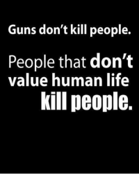 Anaconda, Guns, and Life: Guns don't kill people.  People that don't  value human life  kill people. 100% accurate!