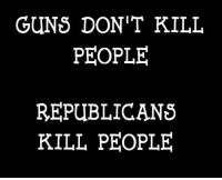Guns, Republicans, and People: GUNS DON'T KILL  PEOPLE  REPUBLICANS  KILL PEOPLE