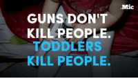 Guns, Memes, and Muslim: GUNS DONT  KILL PEOPLE.  TODDLERS  KILL PEOPLE.  Mic In 2016, toddlers have shot more people in the US than Muslim terrorists have. Is it time for a ban on toddlers?